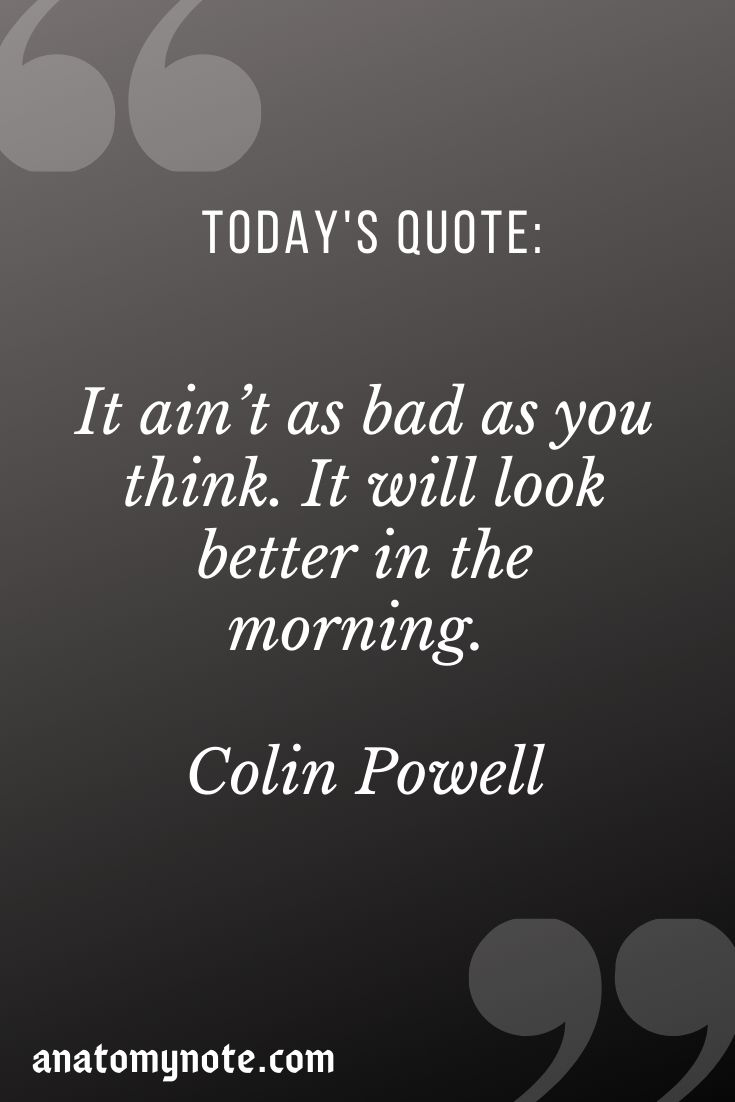 It Ain't As Bad As You Think. It Will Look Better In The Morning. – Colin Powell
