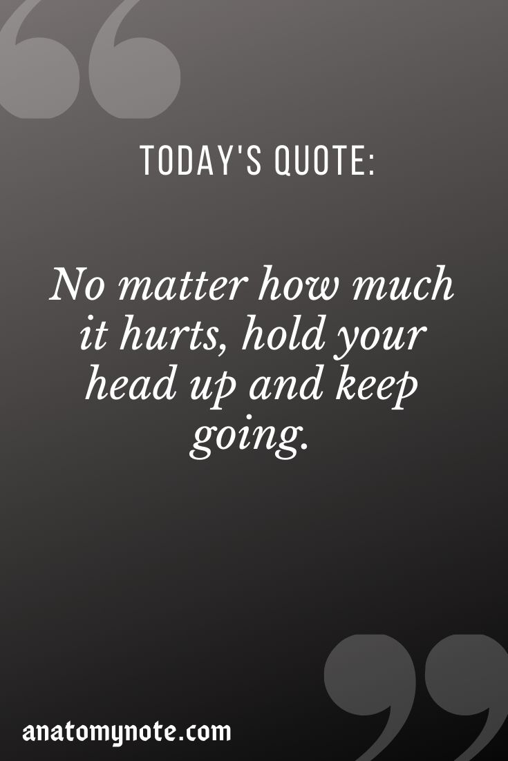 No Matter How Much It Hurts, Hold Your Head Up And Keep Going.