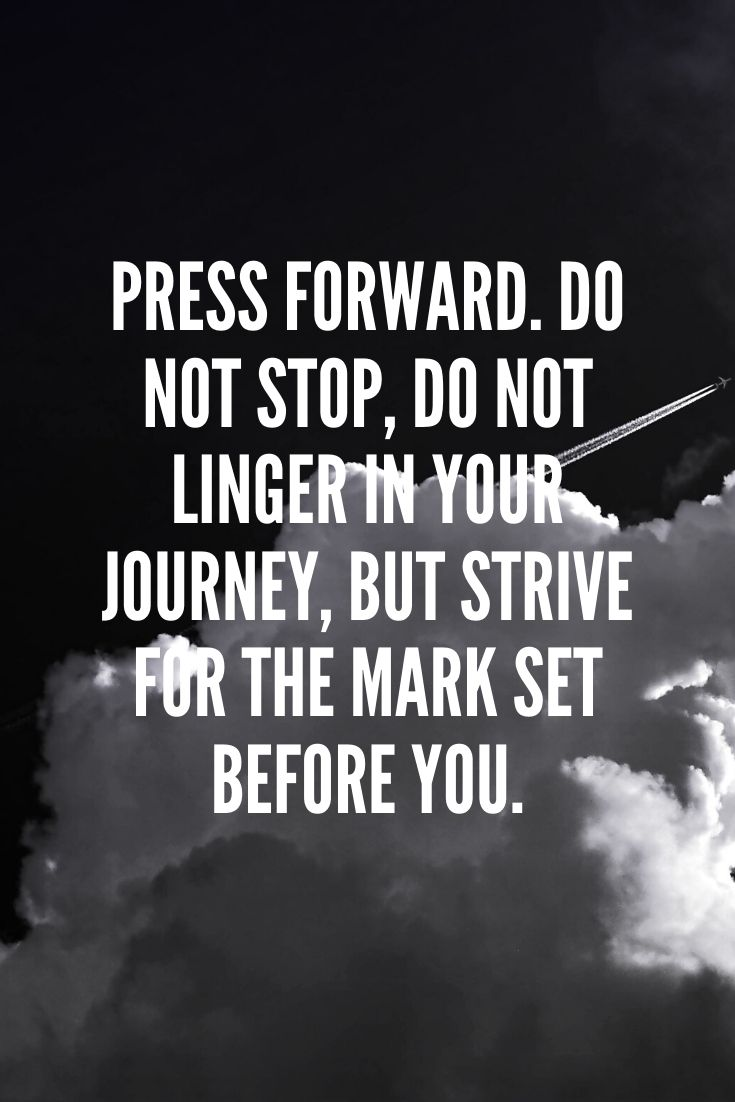 Press Forward. Do Not Stop, Do Not Linger In Your Journey, But Strive For The Mark Set Before You.