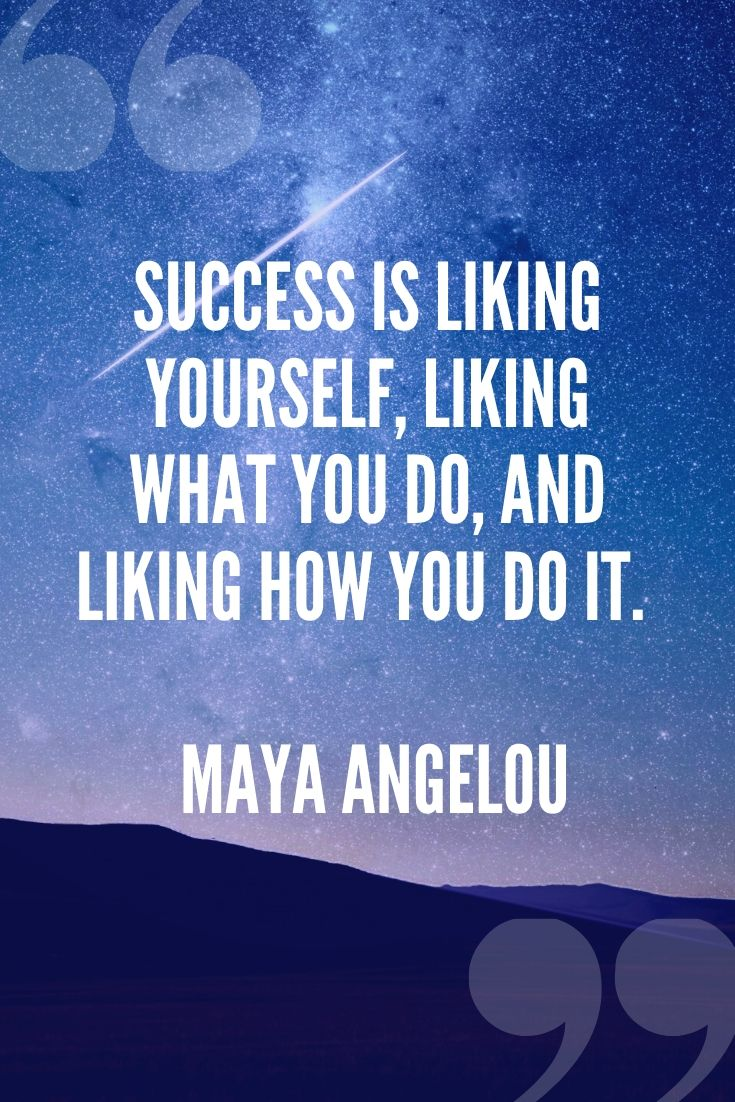Success Is Liking Yourself, Liking What You Do, And Liking How You Do It. – Maya Angelou