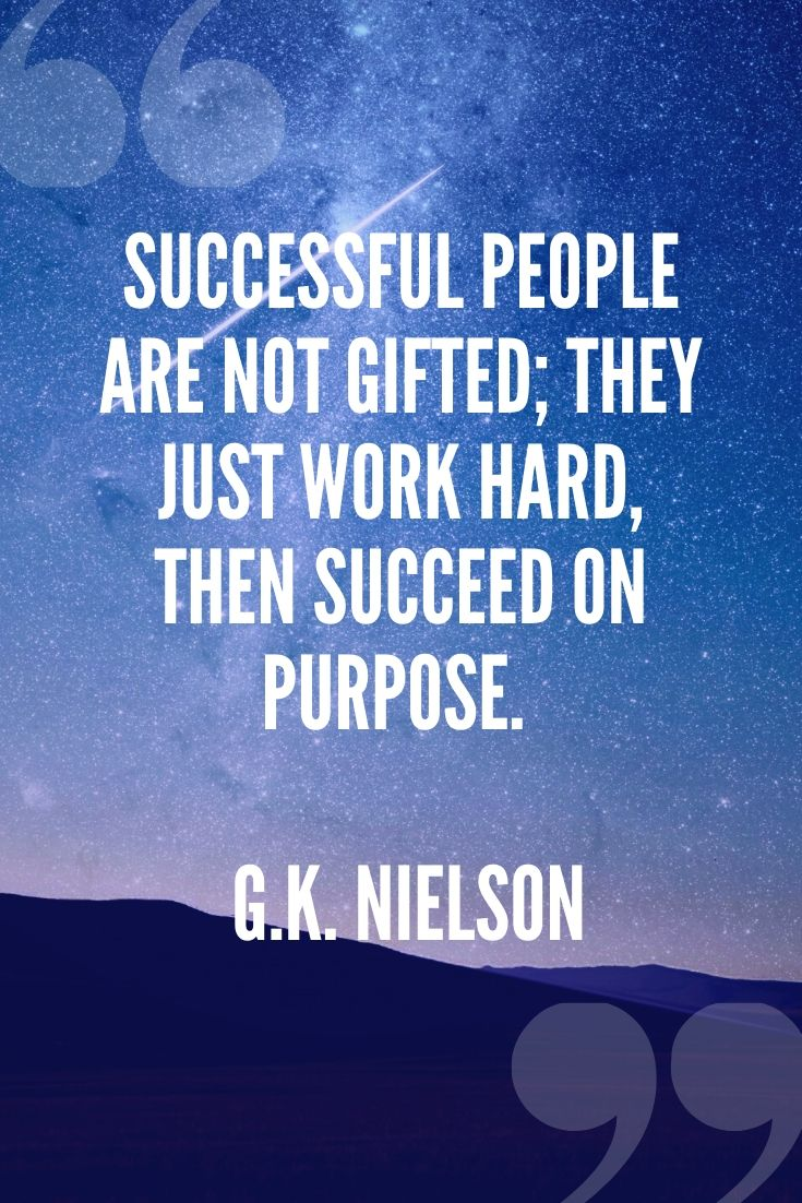Successful People Are Not Gifted; They Just Work Hard, Then Succeed On Purpose. – G.k. Nielson