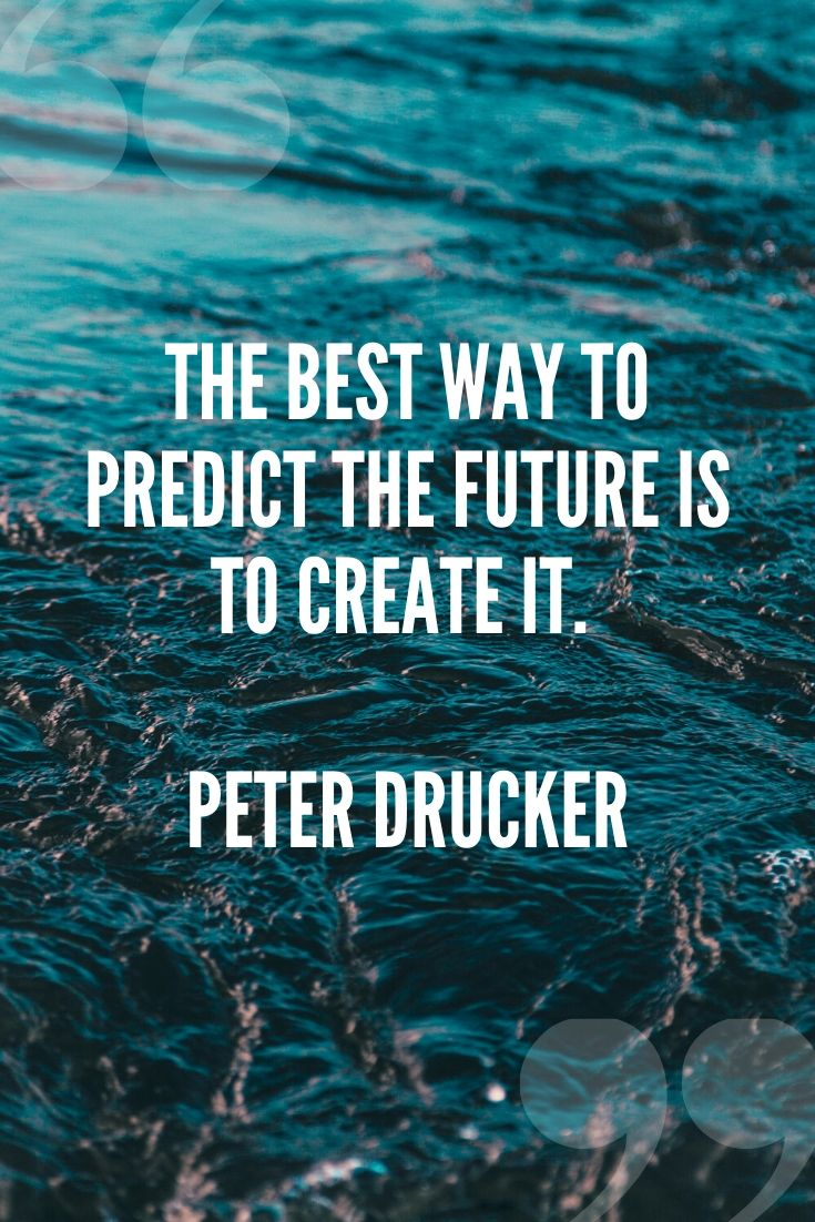 The Best Way To Predict The Future Is To Create It. – Peter Drucker