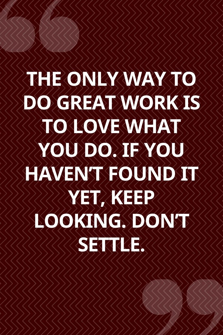 The Only Way To Do Great Work Is To Love What You Do. If You Haven't Found It Yet, Keep Looking. Don't Settle.