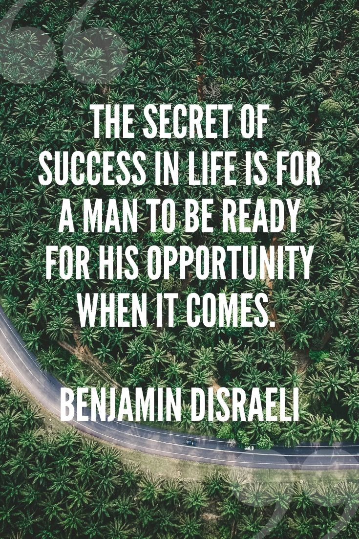 The Secret Of Success In Life Is For A Man To Be Ready For His Opportunity When It Comes. – Benjamin Disraeli