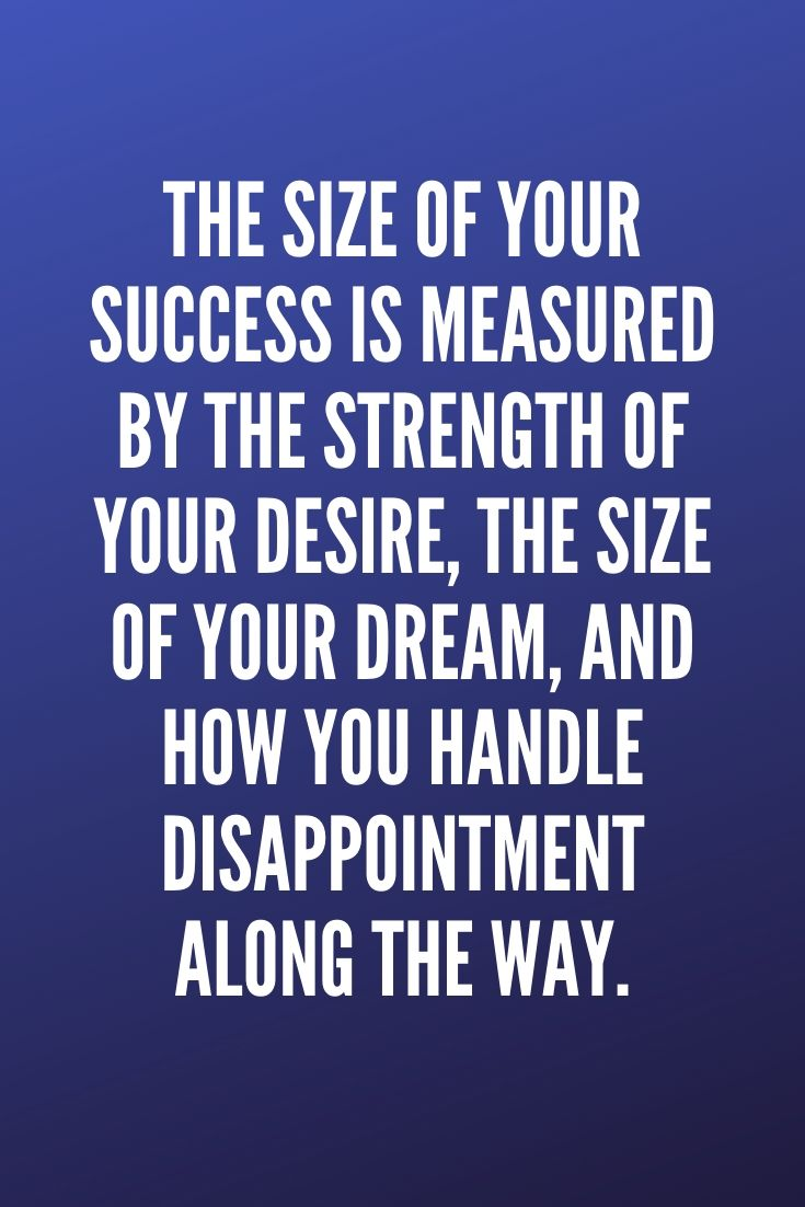 The Size Of Your Success Is Measured By The Strength Of Your Desire, The Size Of Your Dream, And How You Handle Disappointment Along The Way.
