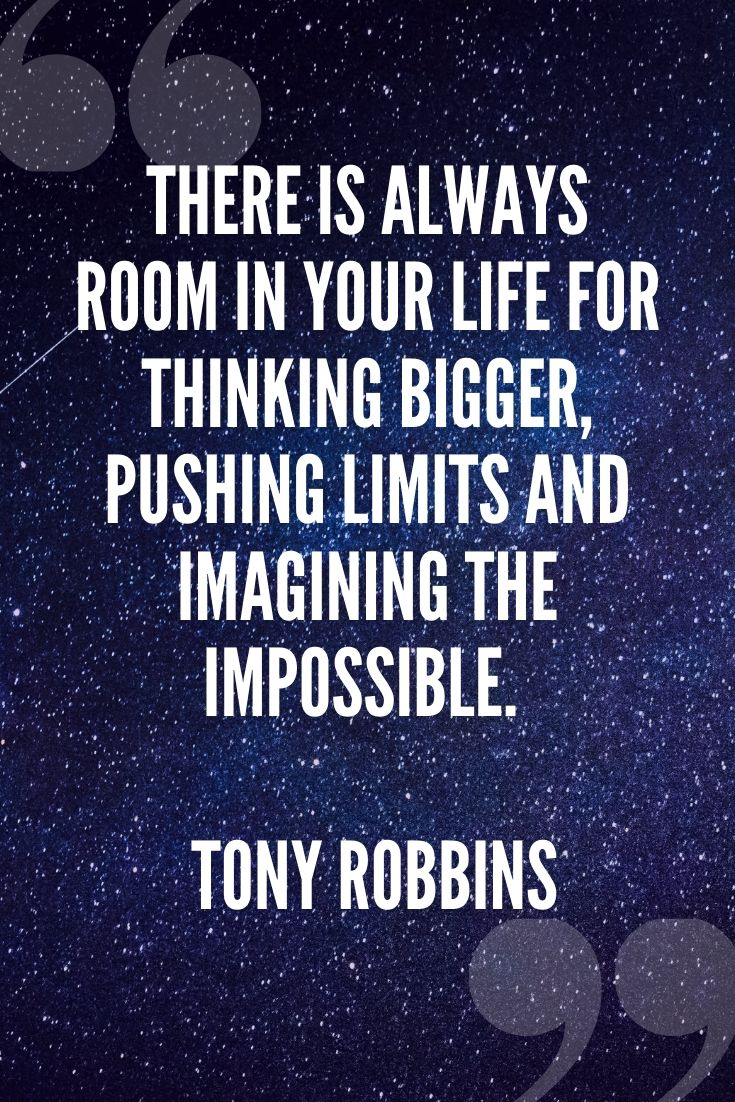 There Is Always Room In Your Life For Thinking Bigger, Pushing Limits And Imagining The Impossible. – Tony Robbins