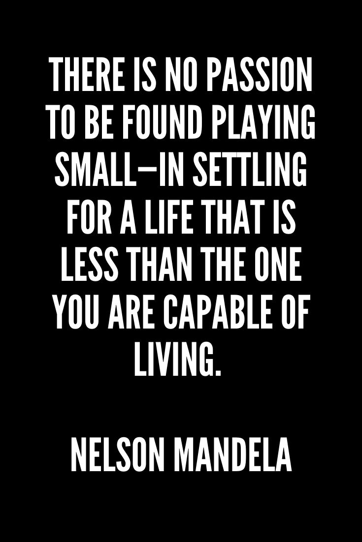 There Is No Passion To Be Found Playing Small—in Settling For A Life That Is Less Than The One You Are Capable Of Living. – Nelson Mandela