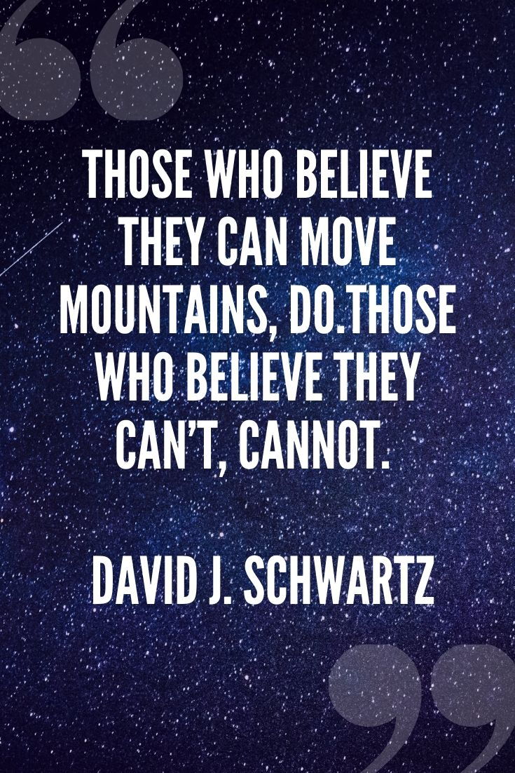Those Who Believe They Can Move Mountains, Do.those Who Believe They Can't, Cannot. – David J. Schwartz