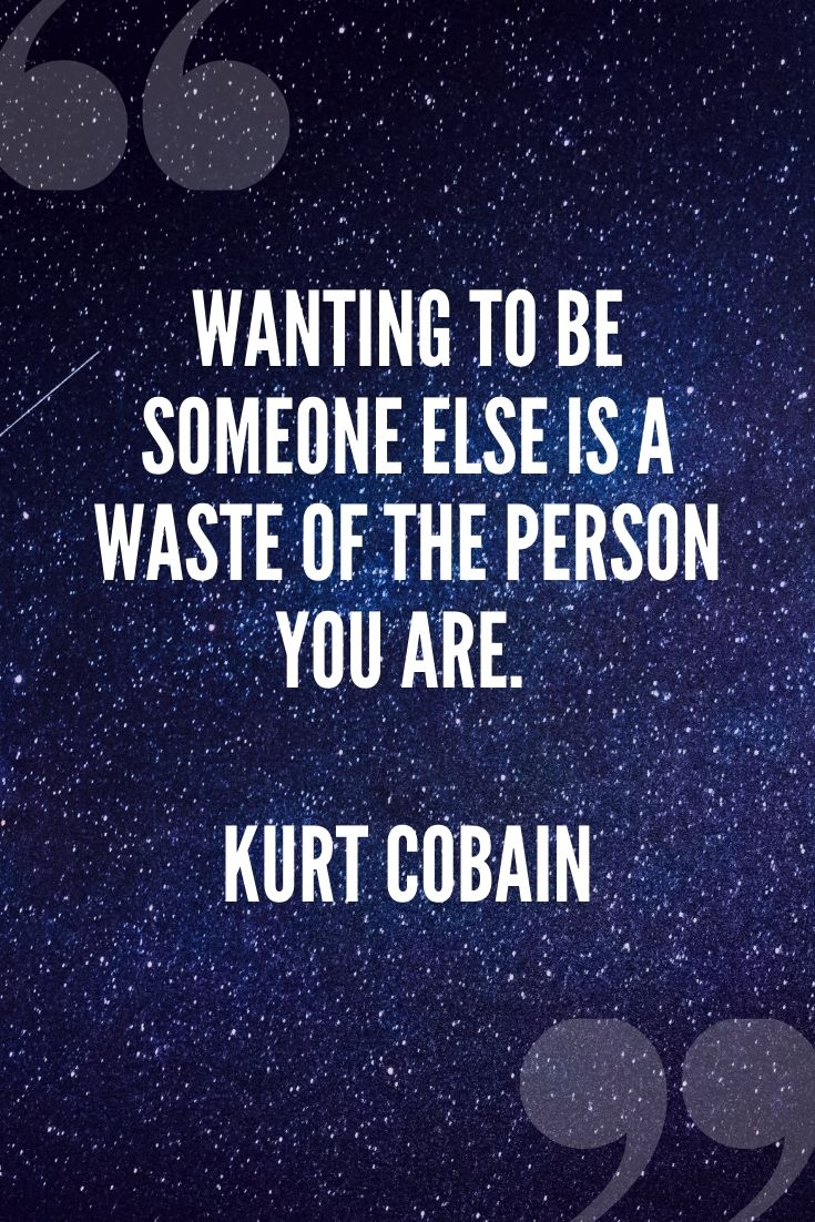Wanting To Be Someone Else Is A Waste Of The Person You Are. – Kurt Cobain