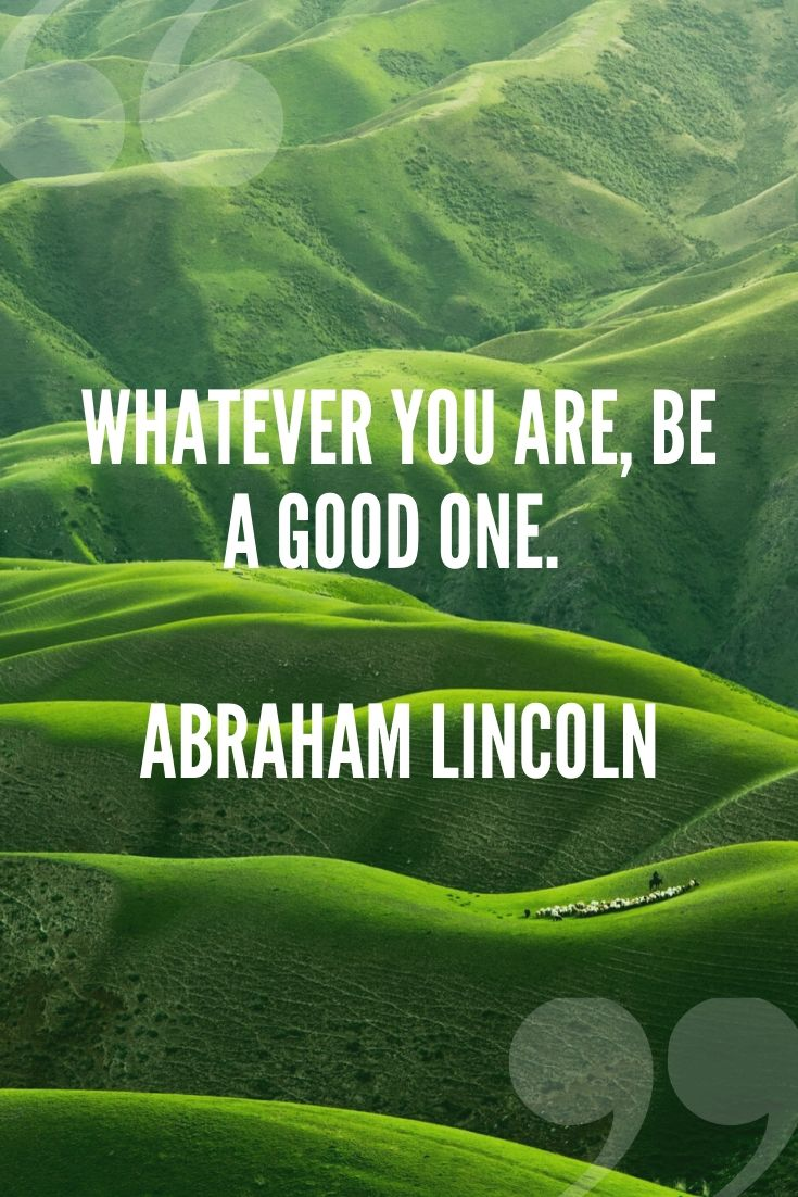 Whatever You Are, Be A Good One. – Abraham Lincoln