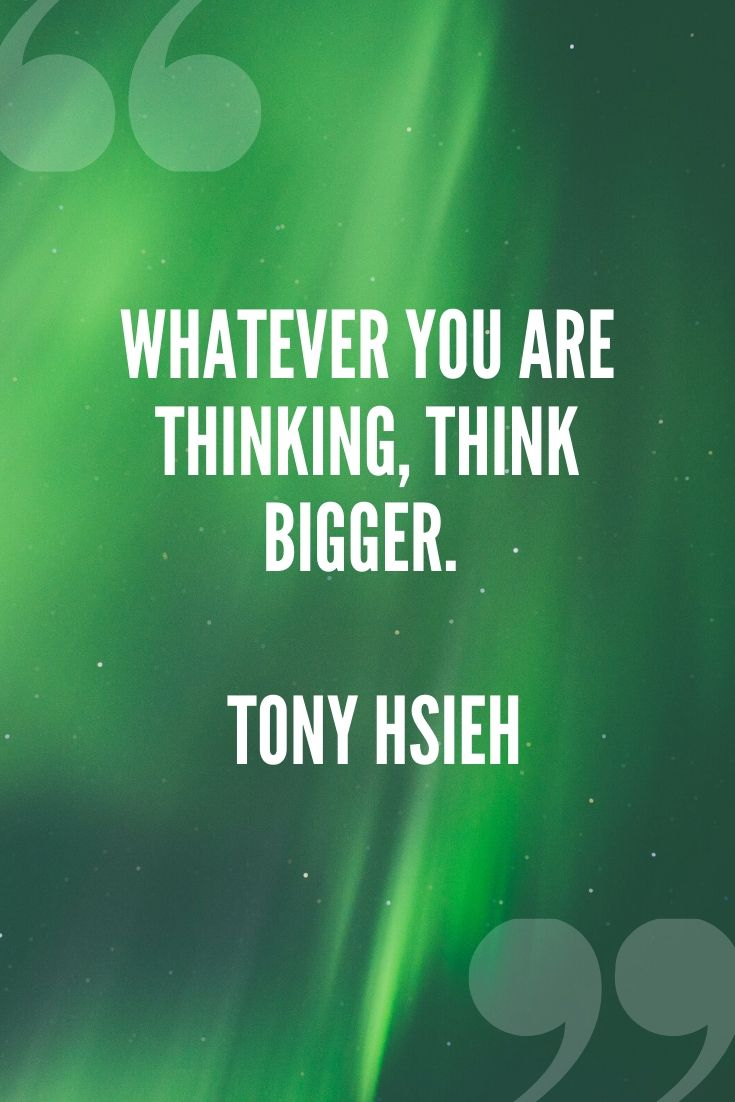 Whatever You Are Thinking, Think Bigger. – Tony Hsieh