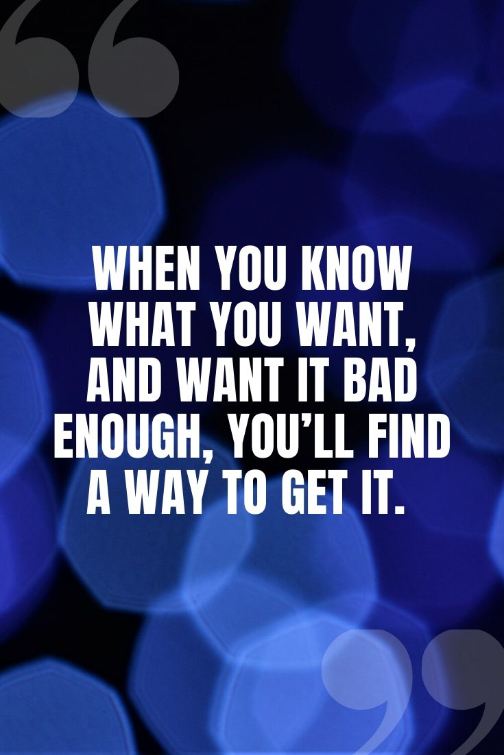 When You Know What You Want, And Want It Bad Enough, You'll Find A Way To Get It.