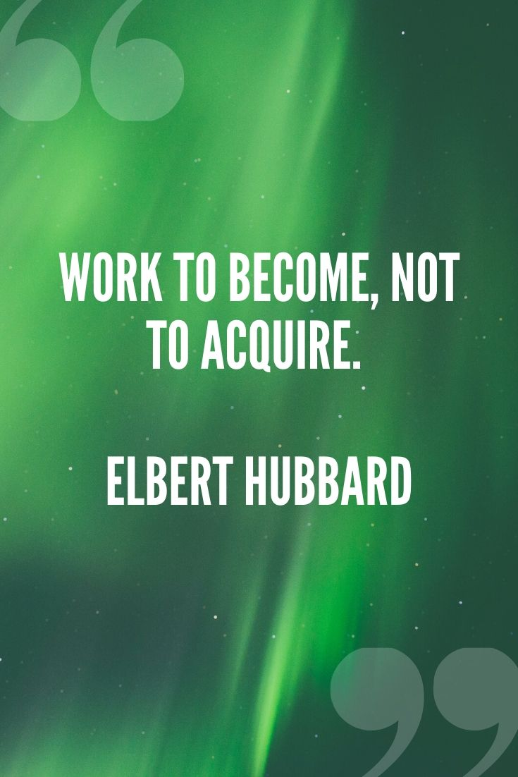 Work To Become, Not To Acquire. – Elbert Hubbard