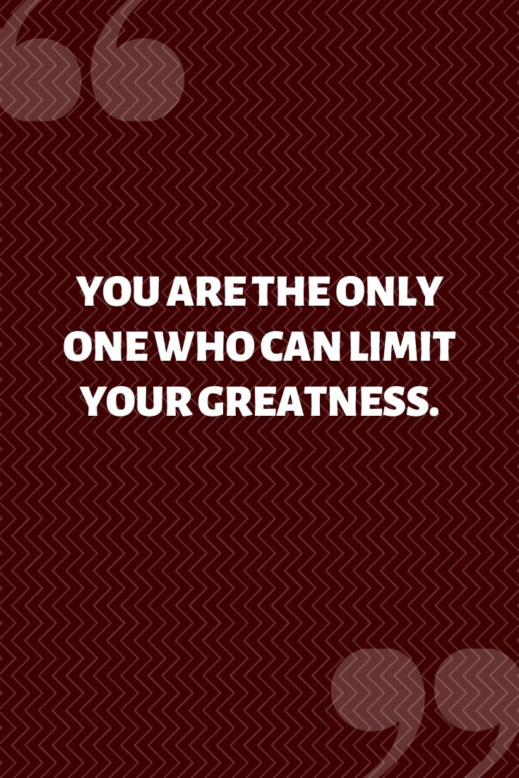 You Are The Only One Who Can Limit Your Greatness.
