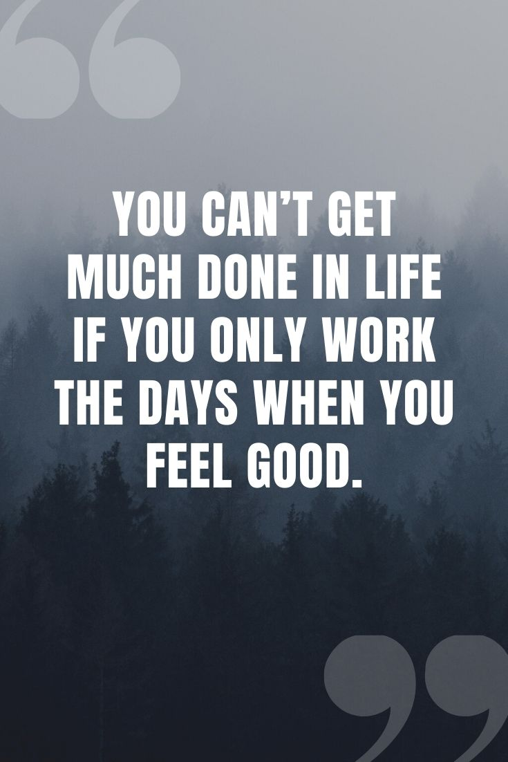 You Can't Get Much Done In Life If You Only Work The Days When You Feel Good.