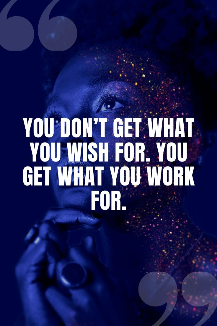 You Don't Get What You Wish For. You Get What You Work For.
