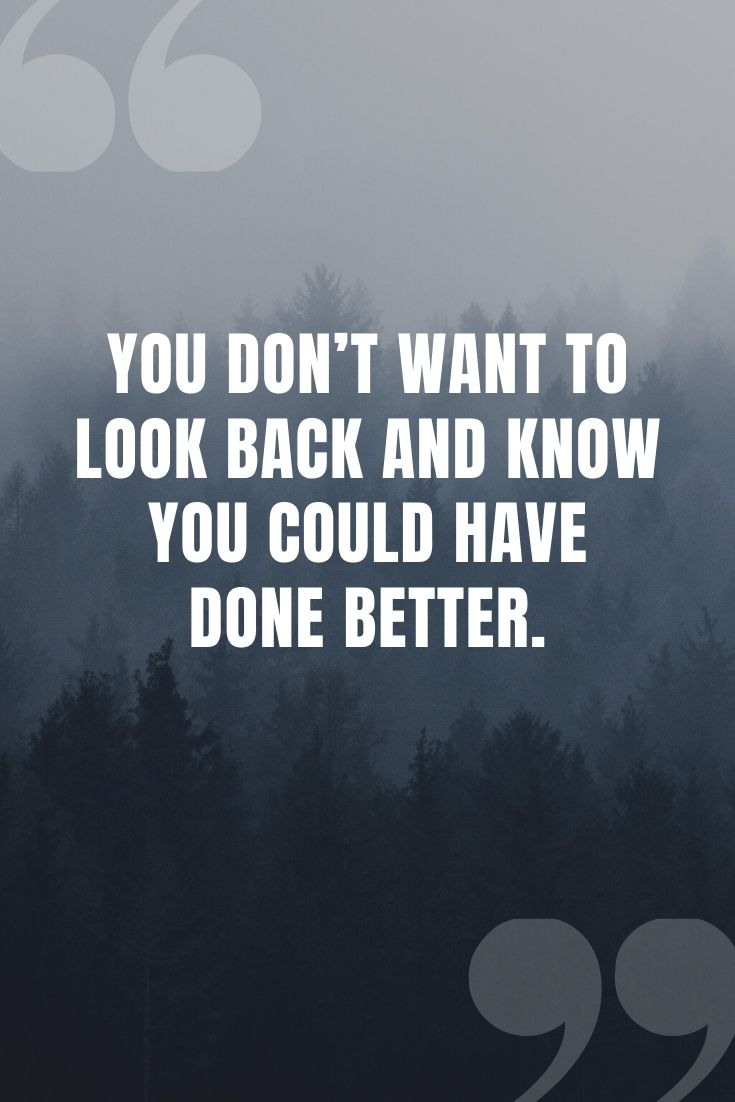 You Don't Want To Look Back And Know You Could Have Done Better.