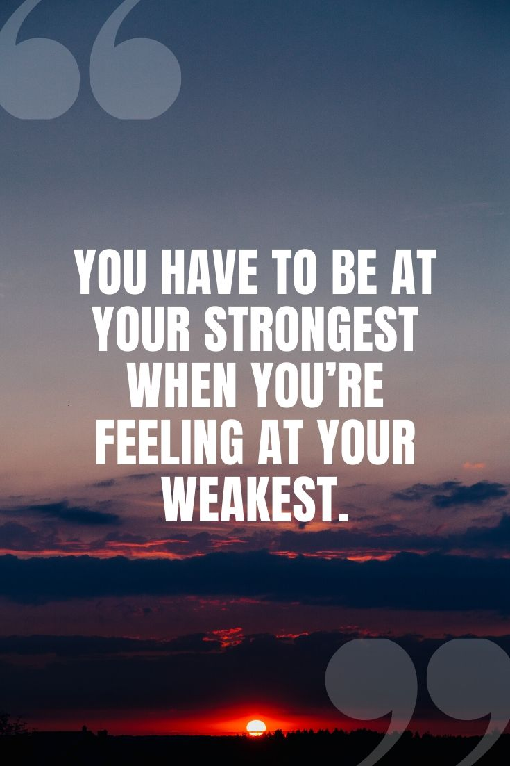 You Have To Be At Your Strongest When You're Feeling At Your Weakest.