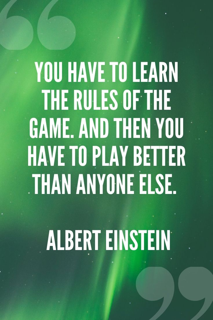 You Have To Learn The Rules Of The Game. And Then You Have To Play Better Than Anyone Else. – Albert Einstein