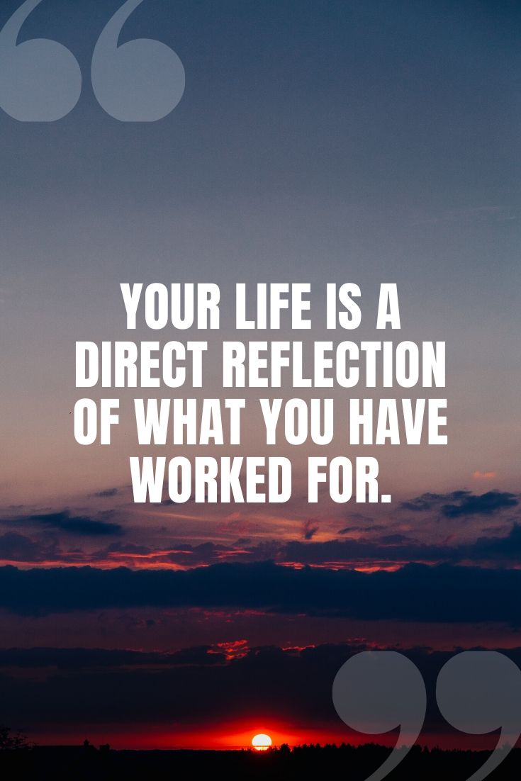 Your Life Is A Direct Reflection Of What You Have Worked For.