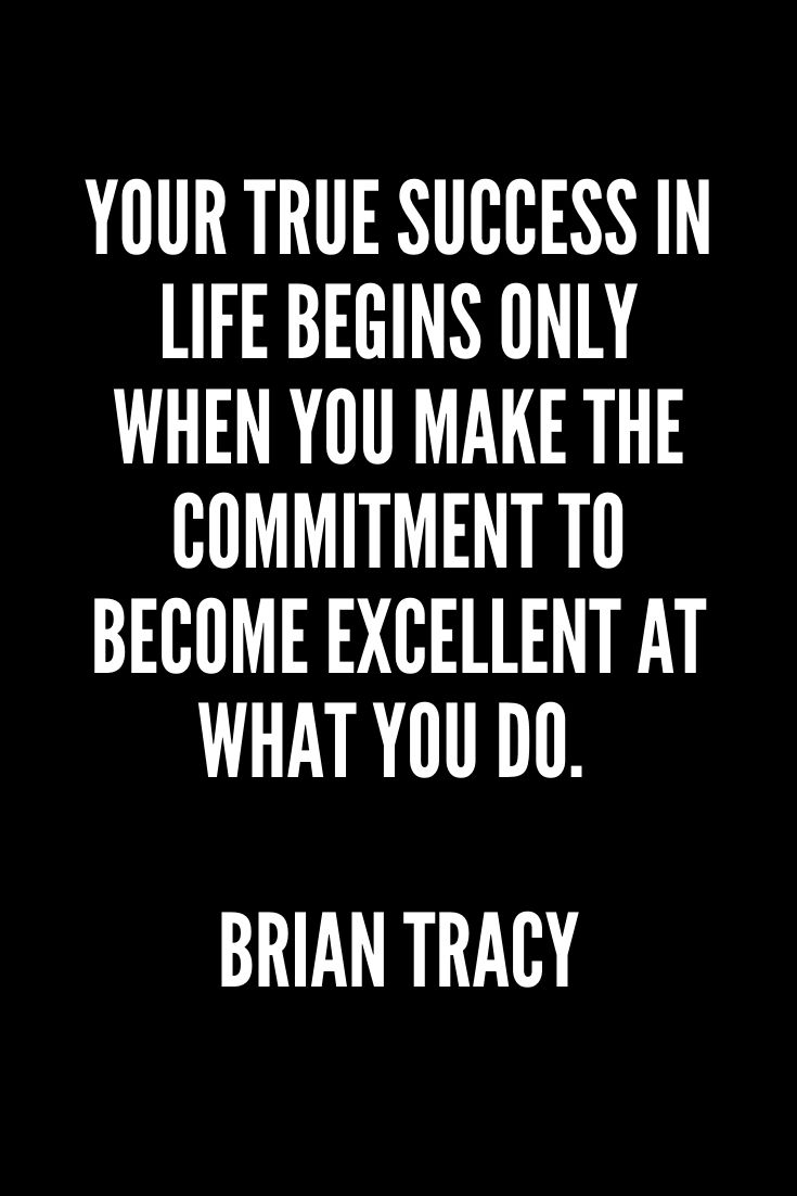 Your True Success In Life Begins Only When You Make The Commitment To Become Excellent At What You Do. – Brian Tracy