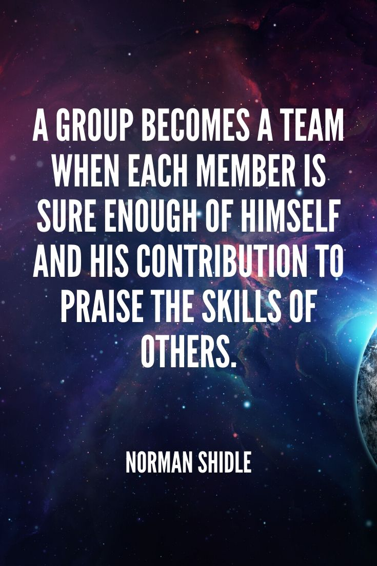 'a Group Becomes A Team When Each Member Is Sure Enough Of Himself And His Contribution To Praise The Skills Of Others.' – Norman Shidle