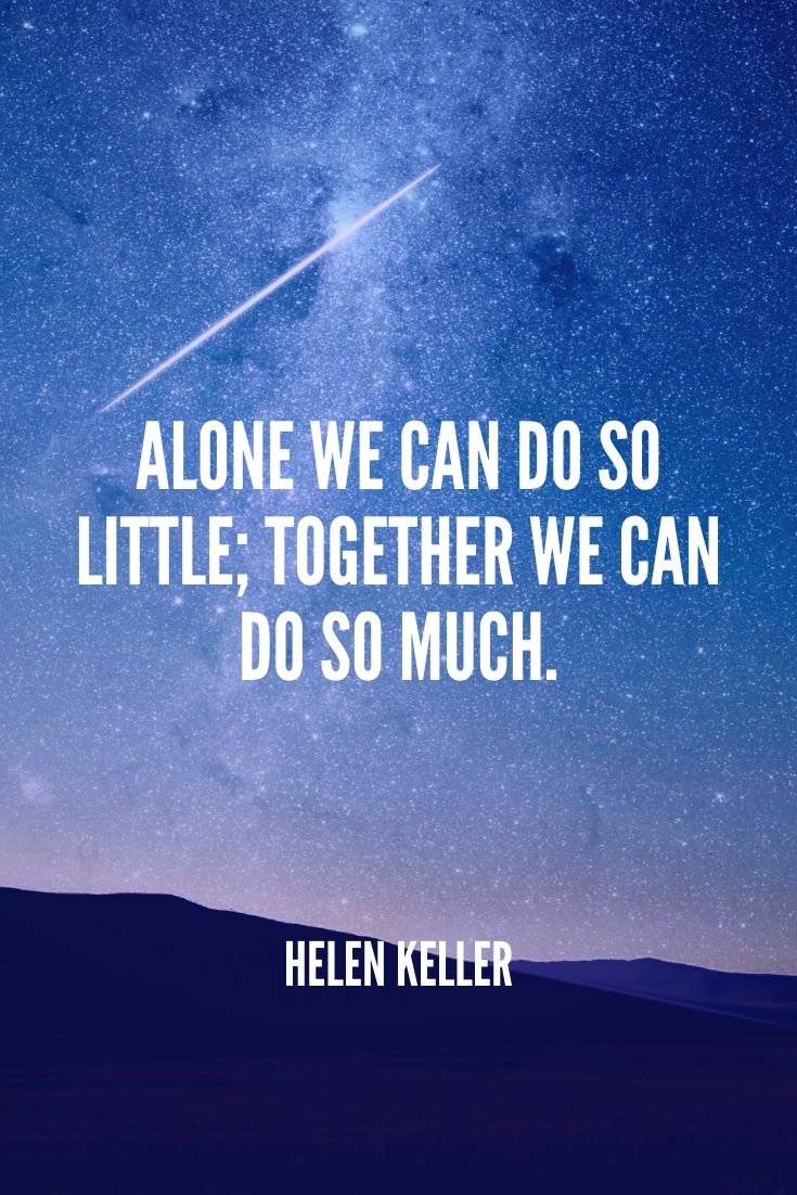 'alone We Can Do So Little; Together We Can Do So Much.' – Helen Keller (1)