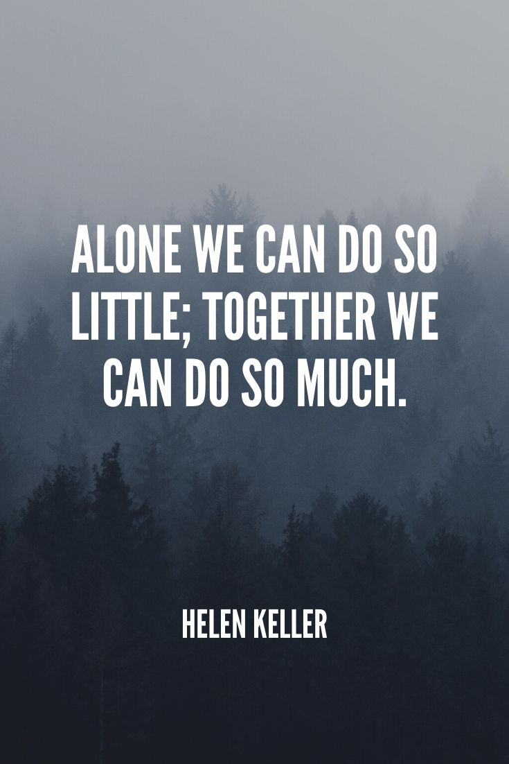 'alone We Can Do So Little; Together We Can Do So Much.' – Helen Keller