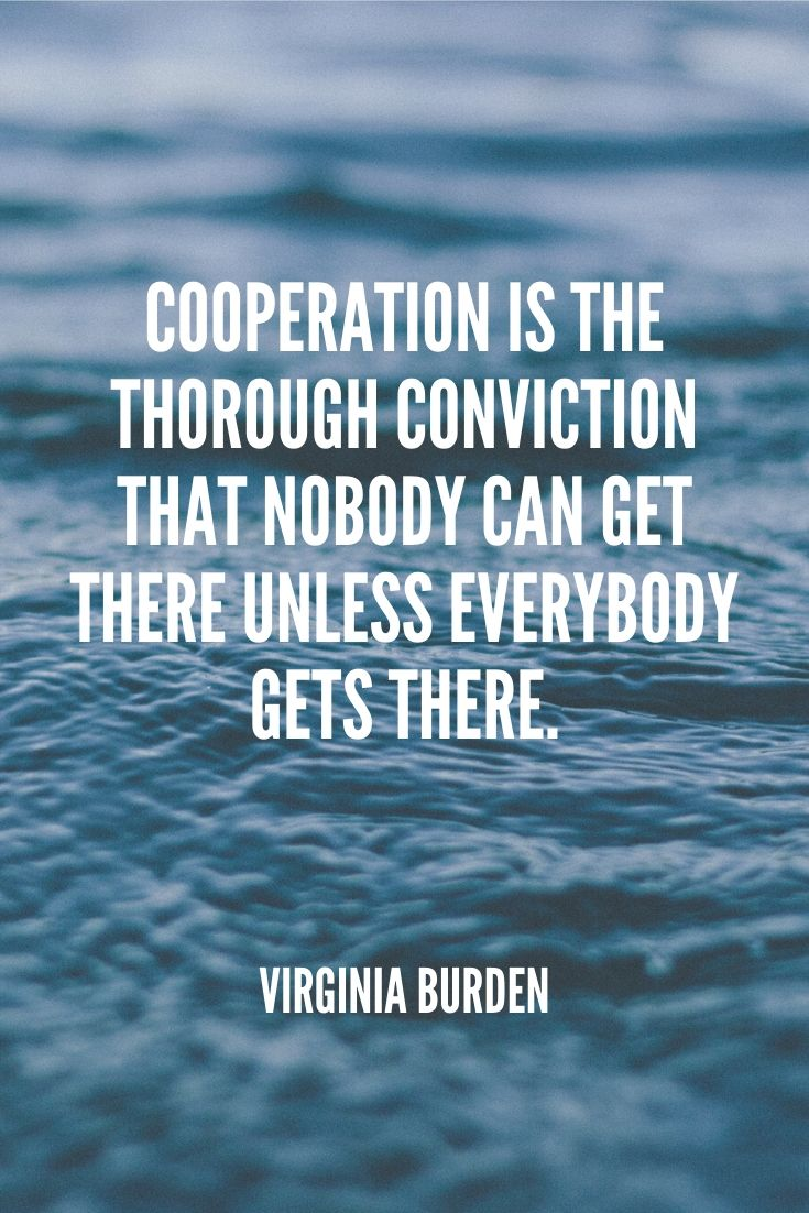 'cooperation Is The Thorough Conviction That Nobody Can Get There Unless Everybody Gets There.' – Virginia Burden