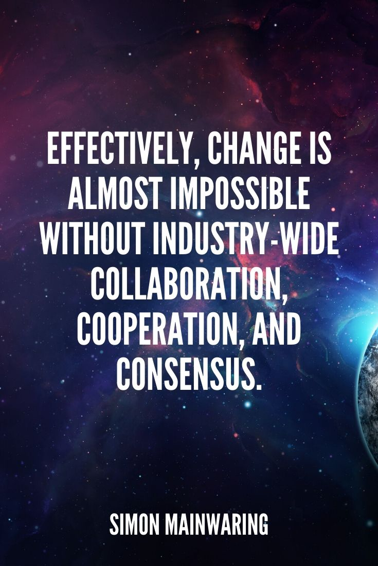 'effectively, Change Is Almost Impossible Without Industry-wide Collaboration, Cooperation, And Consensus.' – Simon Mainwaring