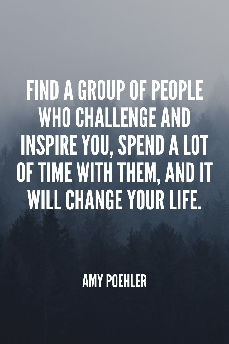 'find A Group Of People Who Challenge And Inspire You, Spend A Lot Of Time With Them, And It Will Change Your Life.' – Amy Poehler