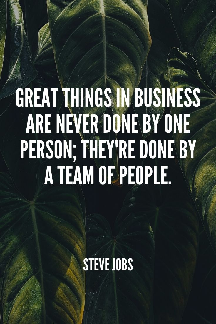 'great Things In Business Are Never Done By One Person; They're Done By A Team Of People.' – Steve Jobs