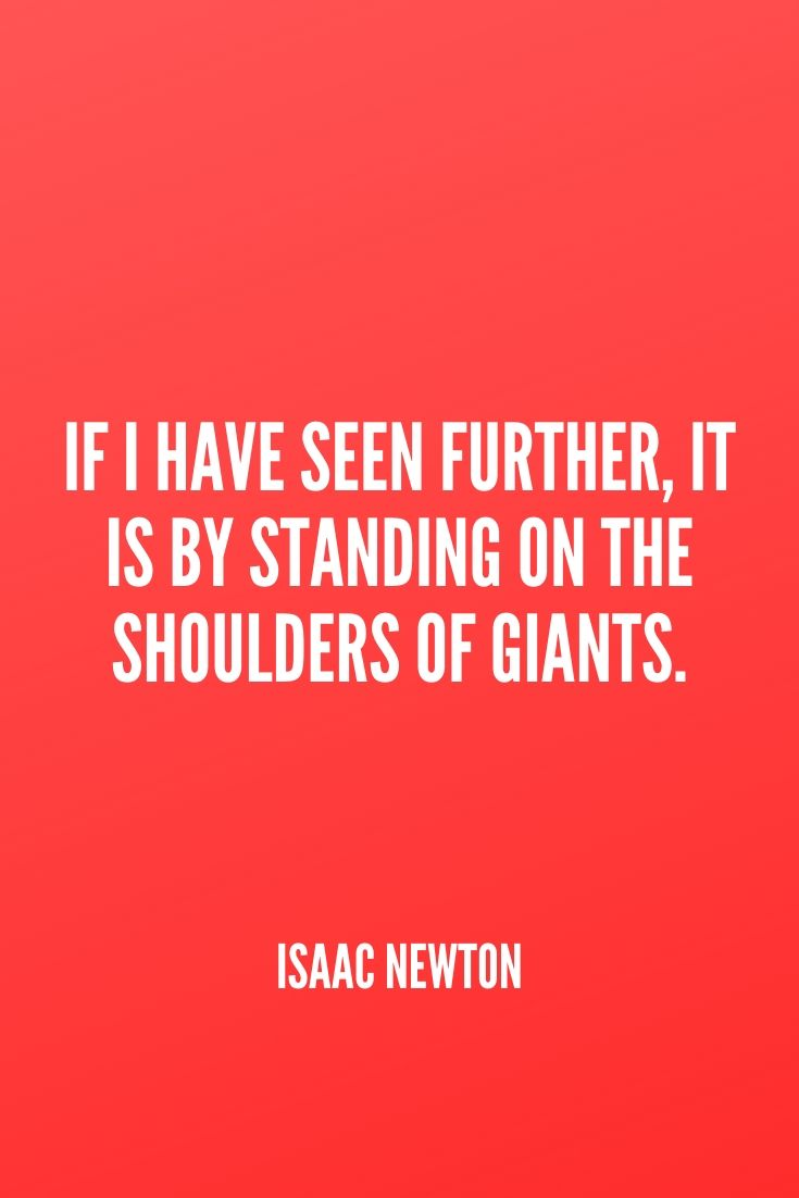 'if I Have Seen Further, It Is By Standing On The Shoulders Of Giants.' – Isaac Newton