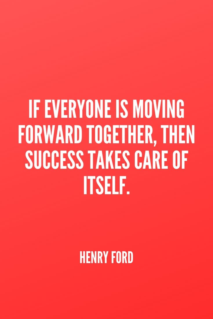 'if Everyone Is Moving Forward Together, Then Success Takes Care Of Itself.' – Henry Ford