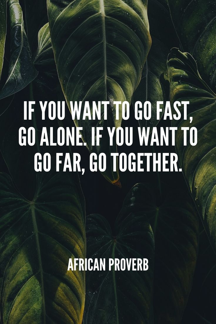 'if You Want To Go Fast, Go Alone. If You Want To Go Far, Go Together.' – African Proverb
