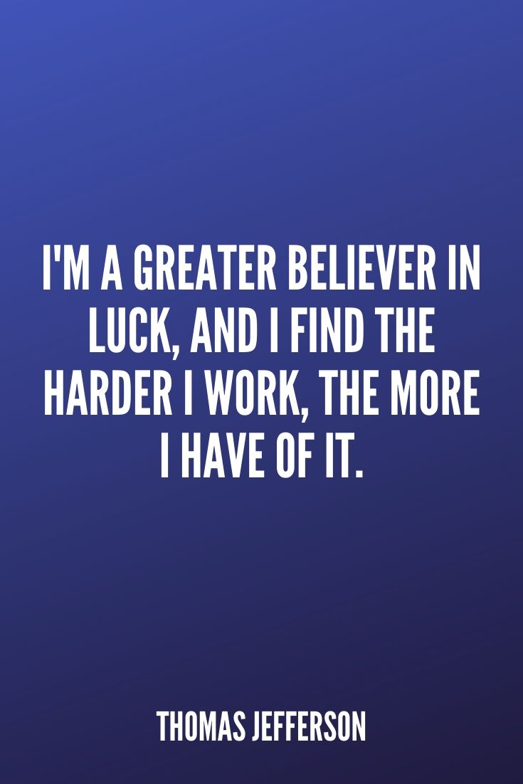 'i'm A Greater Believer In Luck, And I Find The Harder I Work, The More I Have Of It.' – Thomas Jefferson