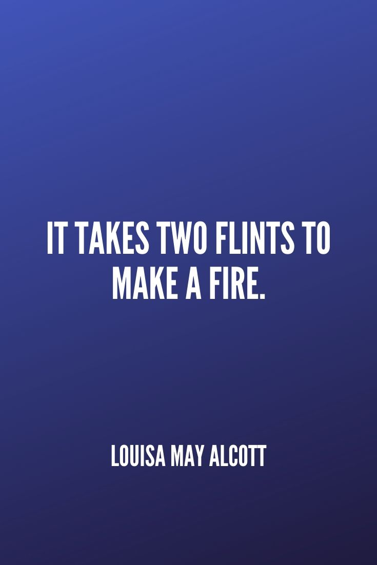 'it Takes Two Flints To Make A Fire.' – Louisa May Alcott