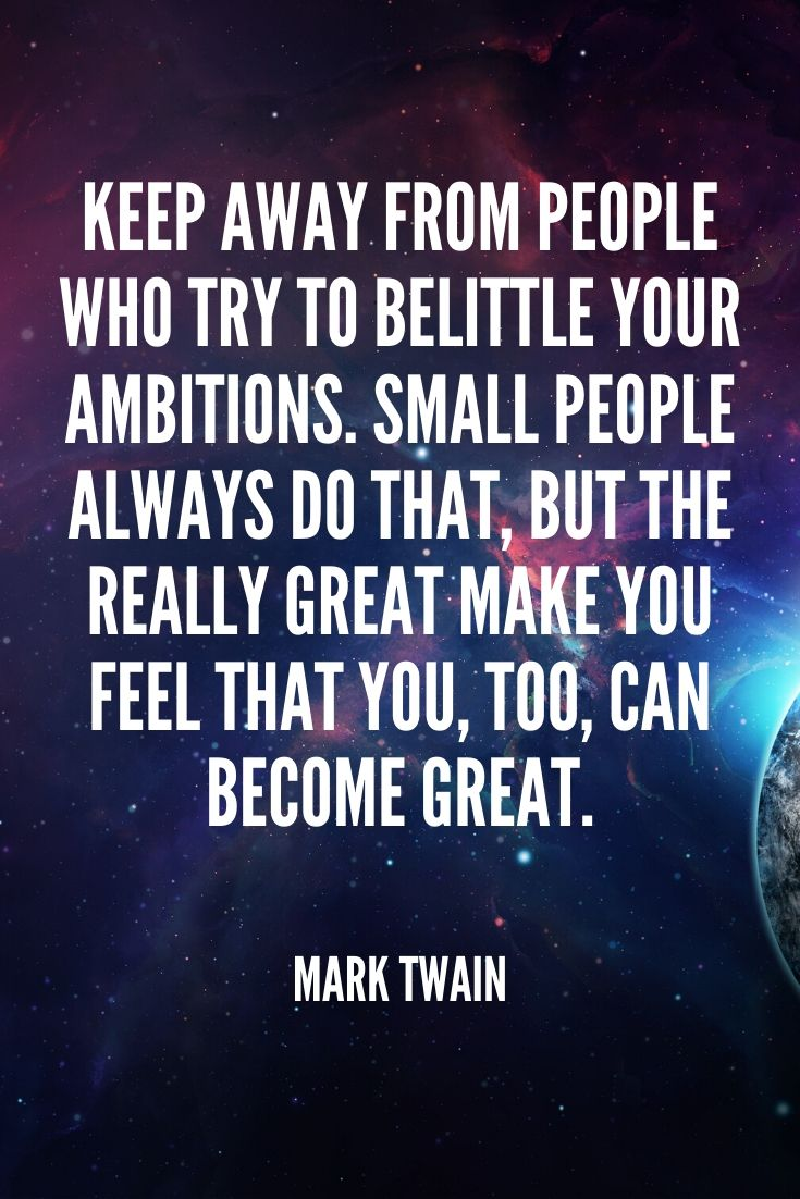 'keep Away From People Who Try To Belittle Your Ambitions. Small People Always Do That, But The Really Great Make You Feel That You, Too, Can Become Great.' – Mark Twain
