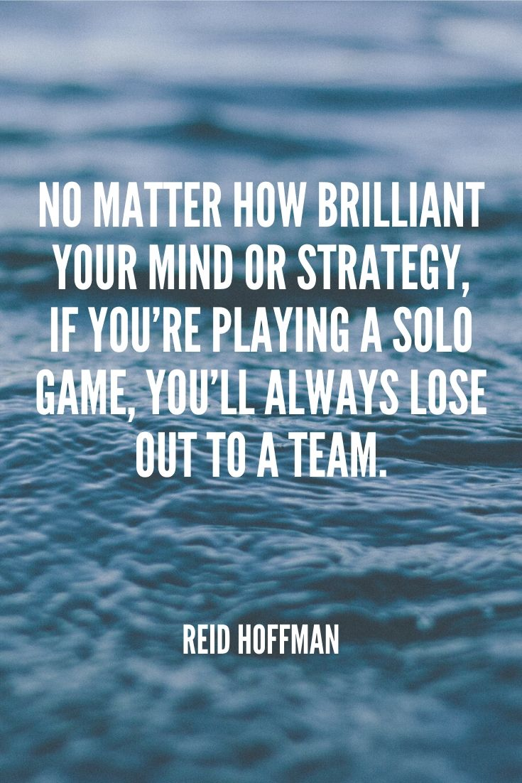 'no Matter How Brilliant Your Mind Or Strategy, If You're Playing A Solo Game, You'll Always Lose Out To A Team.' – Reid Hoffman