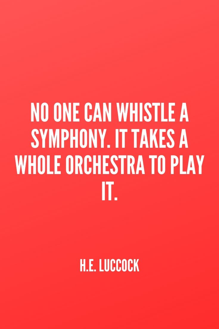 'no One Can Whistle A Symphony. It Takes A Whole Orchestra To Play It.' – H.e. Luccock