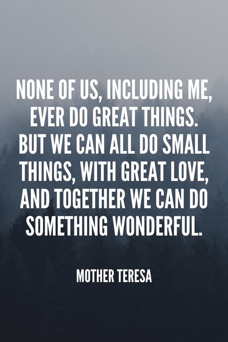 'none Of Us, Including Me, Ever Do Great Things. But We Can All Do Small Things, With Great Love, And Together We Can Do Something Wonderful.' – Mother Teresa (1)