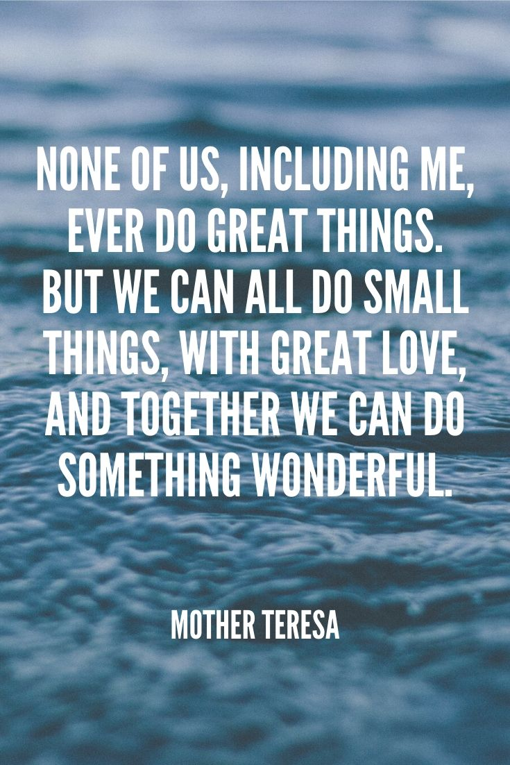 'none Of Us, Including Me, Ever Do Great Things. But We Can All Do Small Things, With Great Love, And Together We Can Do Something Wonderful.' – Mother Teresa