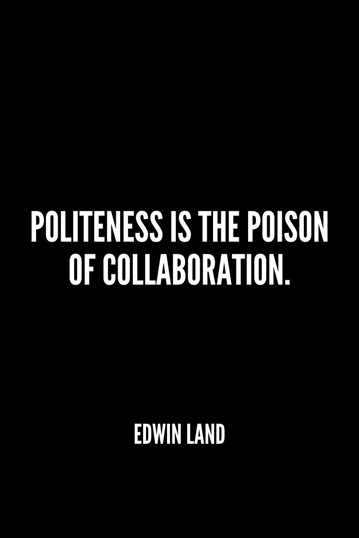 'politeness Is The Poison Of Collaboration.' – Edwin Land
