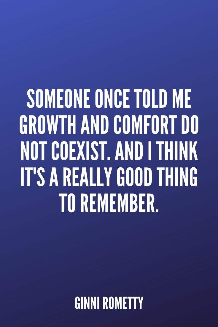 'someone Once Told Me Growth And Comfort Do Not Coexist. And I Think It's A Really Good Thing To Remember.' – Ginni Rometty