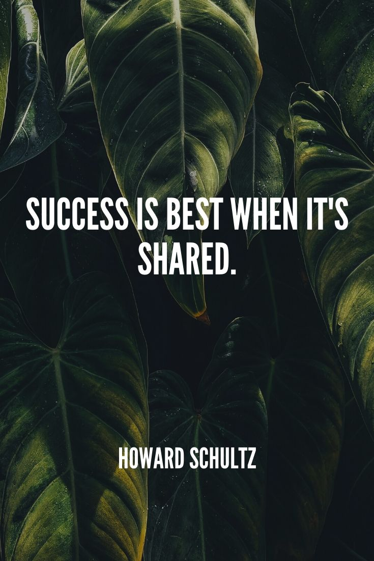 'success Is Best When It's Shared.' – Howard Schultz