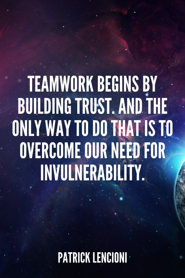 'teamwork Begins By Building Trust. And The Only Way To Do That Is To Overcome Our Need For Invulnerability.' – Patrick Lencioni