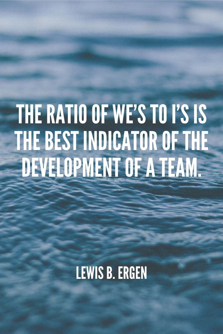 'the Ratio Of We's To I's Is The Best Indicator Of The Development Of A Team.' – Lewis B. Ergen