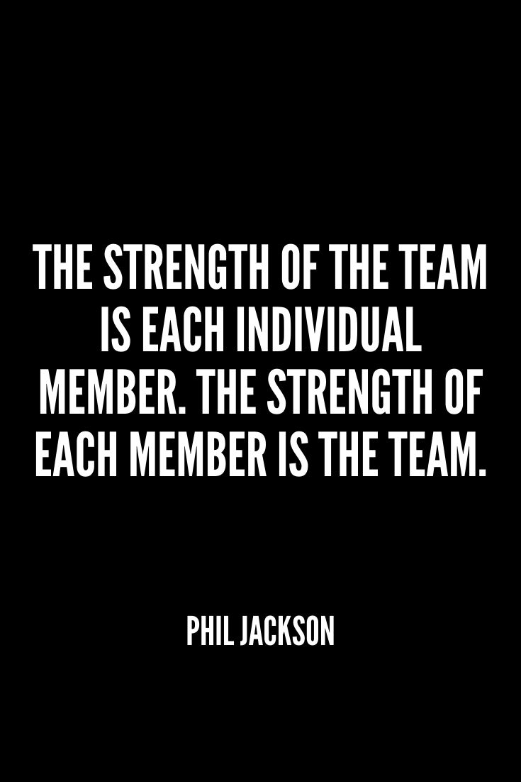 'the Strength Of The Team Is Each Individual Member. The Strength Of Each Member Is The Team.' – Phil Jackson