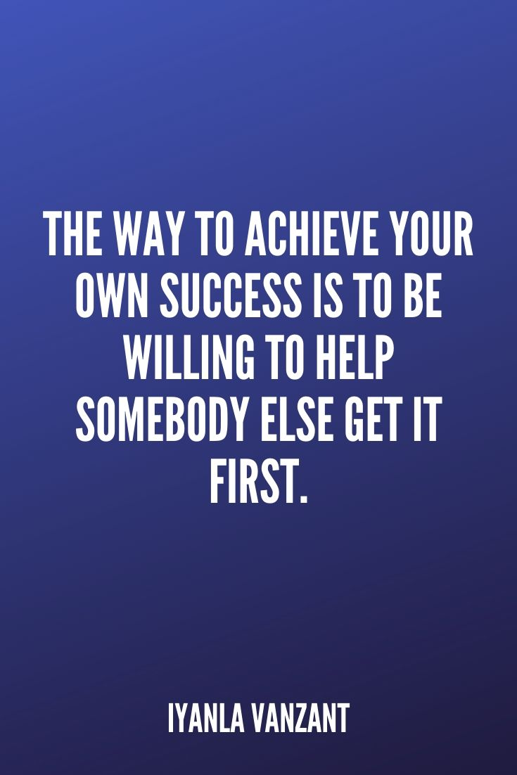 'the Way To Achieve Your Own Success Is To Be Willing To Help Somebody Else Get It First.' – Iyanla Vanzant
