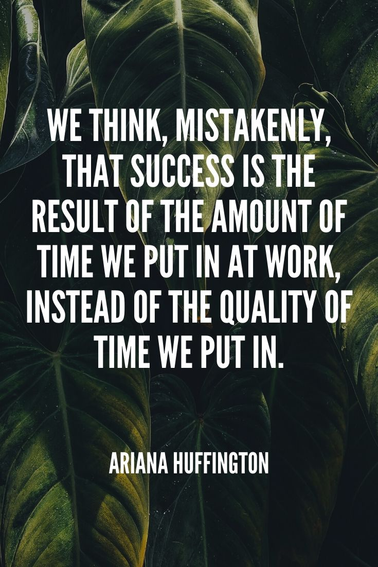 'we Think, Mistakenly, That Success Is The Result Of The Amount Of Time We Put In At Work, Instead Of The Quality Of Time We Put In.' – Ariana Huffington